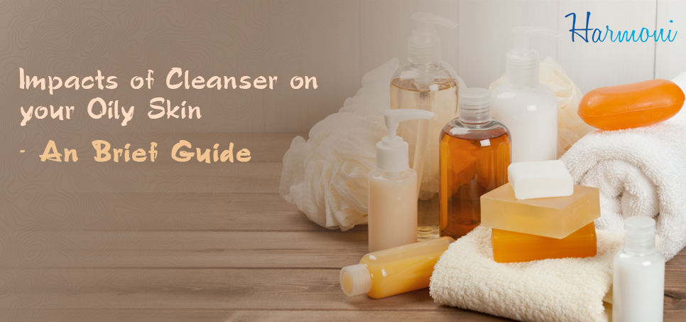 Impacts of Cleanser on Your Oily Skin - A Brief Guide